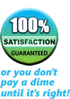 100% satisfaction guaranteed or you don't pay a dime until it's right!
